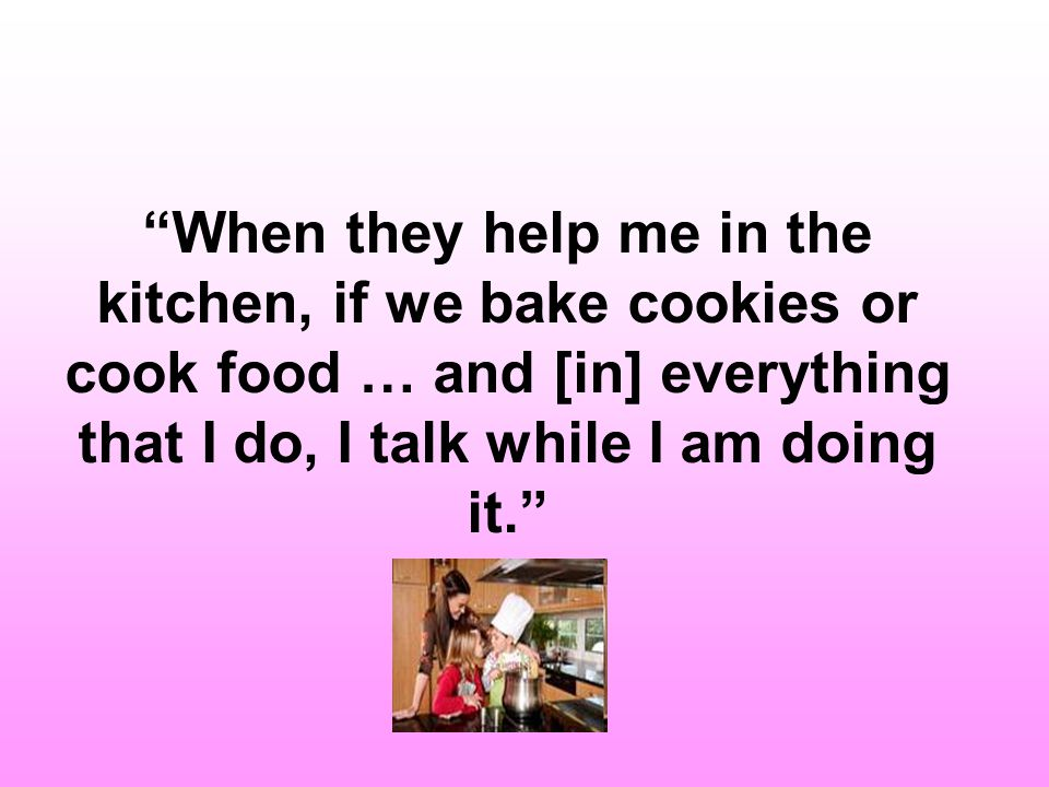 When they help me in the kitchen, if we bake cookies or cook food … and [in] everything that I do, I talk while I am doing it.